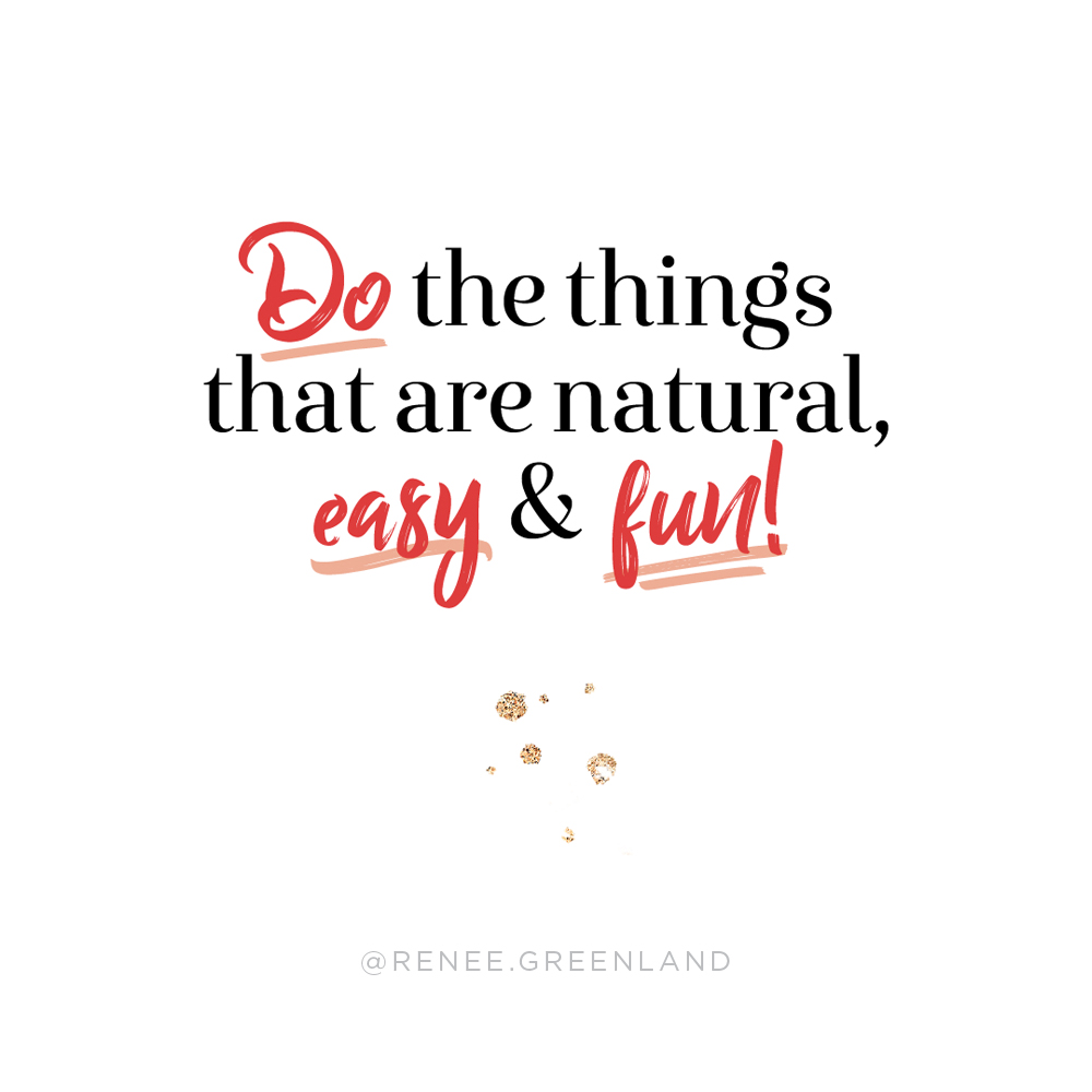Do the things that are natural, easy and fun